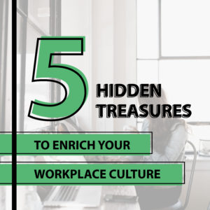 5 Hidden Treasures to Enrich Your Workplace Culture