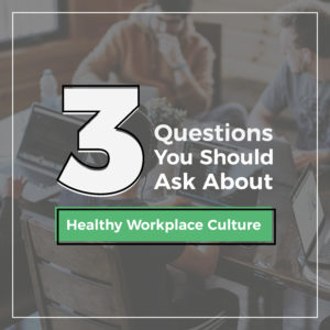 3 Questions You Should Ask About Healthy Workplace Culture