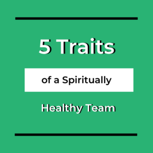 5 Traits of a Spiritually Healthy Team
