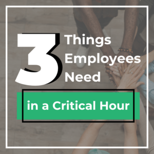 3 Things Employees Need in a Critical Hour