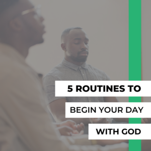 5 Routines to Begin Your Day with God