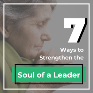 7 Ways to Strengthen the Soul of a Leader