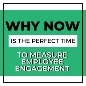 Why Now Is the Perfect Time to Measure Employee Engagement