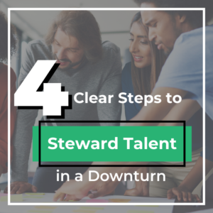 Four Clear Steps to Steward Talent in a Downturn
