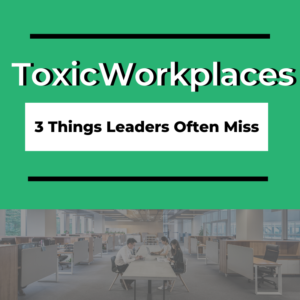 toxic workplaces 3 things leaders often miss